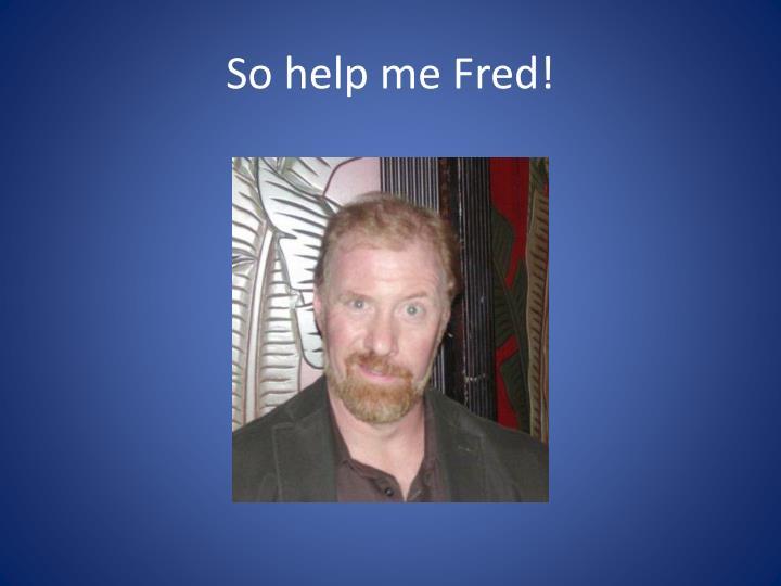 So help me Fred!