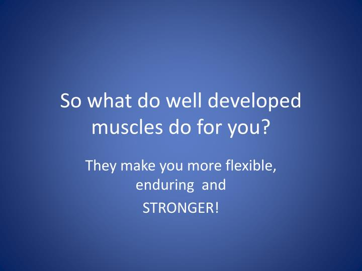 So what do well developed muscles do for you?