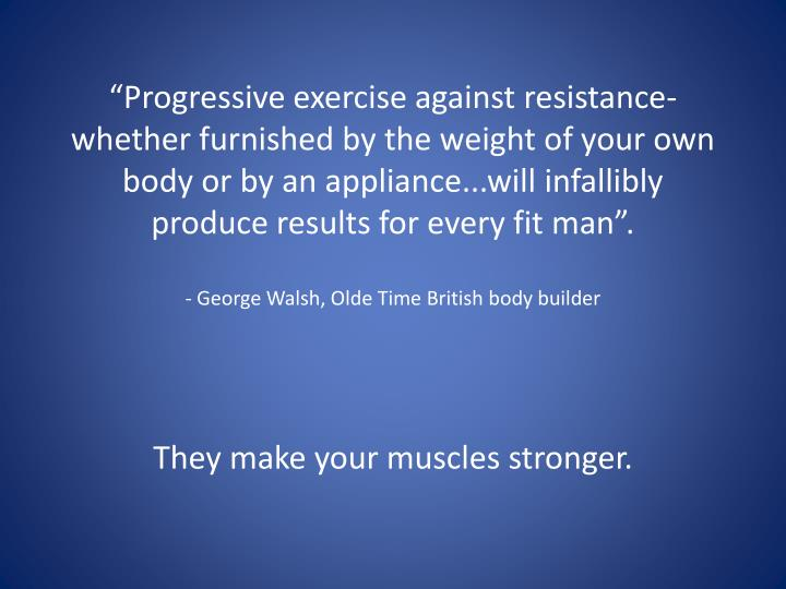 """Progressive exercise against resistance-whether furnished by the weight of your own body or by an appliance...will infallibly produce results for every fit man""."