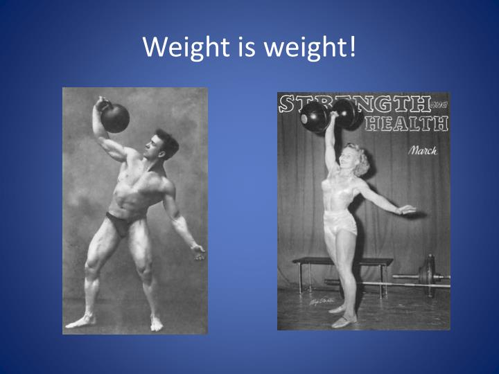 Weight is weight!