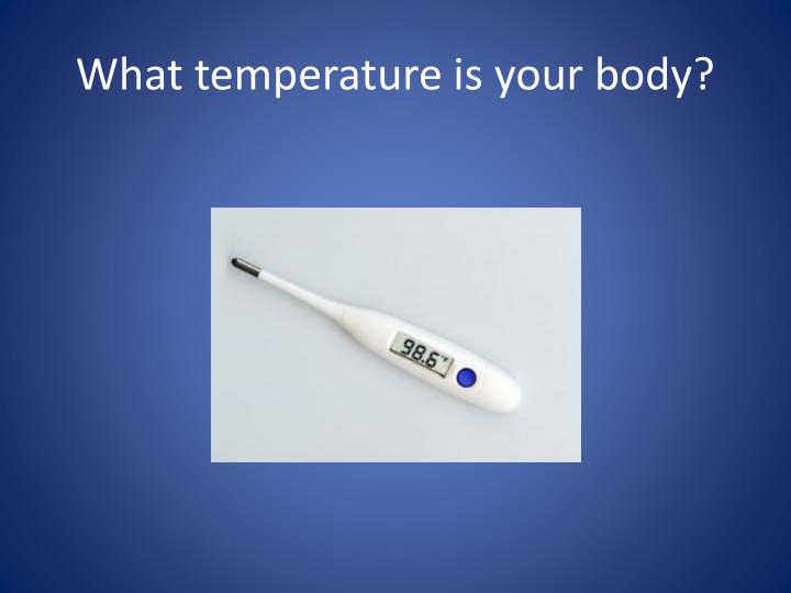 What temperature is your body?