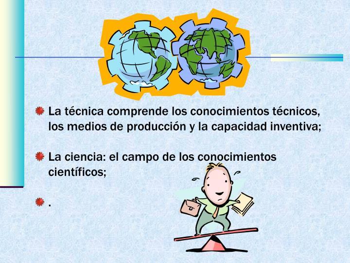La técnica comprende los conocimientos técnicos, los medios de producción y la capacidad inventiva;