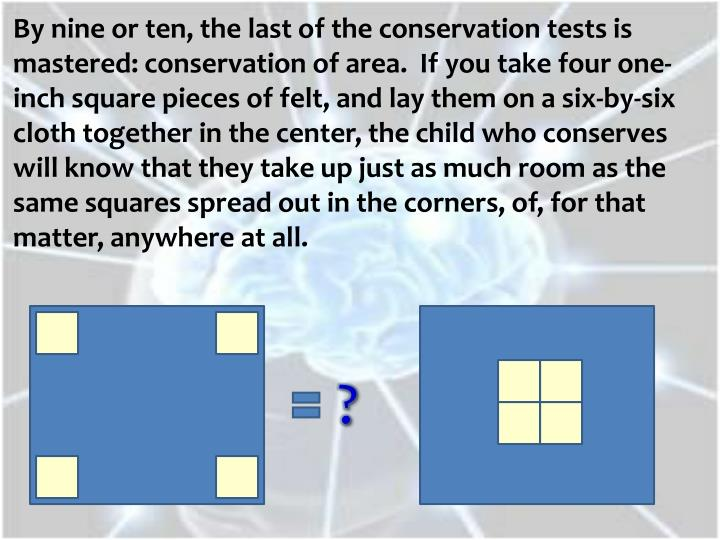 By nine or ten, the last of the conservation tests is mastered: conservation of area.  If you take four one-inch square pieces of felt, and lay them on a six-by-six cloth together in the center, the child who conserves will know that they take up just as much room as the same squares spread out in the corners, of, for that matter, anywhere at all.