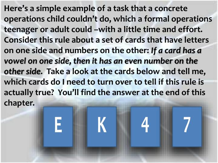 Here's a simple example of a task that a concrete operations child couldn't do, which a formal operations teenager or adult could –with a little time and effort.  Consider this rule about a set of cards that have letters on one side and numbers on the other: