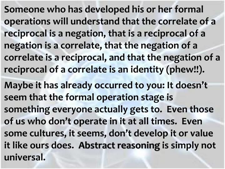Someone who has developed his or her formal operations will understand that the correlate of a reciprocal is a negation, that is a reciprocal of a negation is a correlate, that the negation of a correlate is a reciprocal, and that the negation of a reciprocal of a correlate is an identity (phew!!).