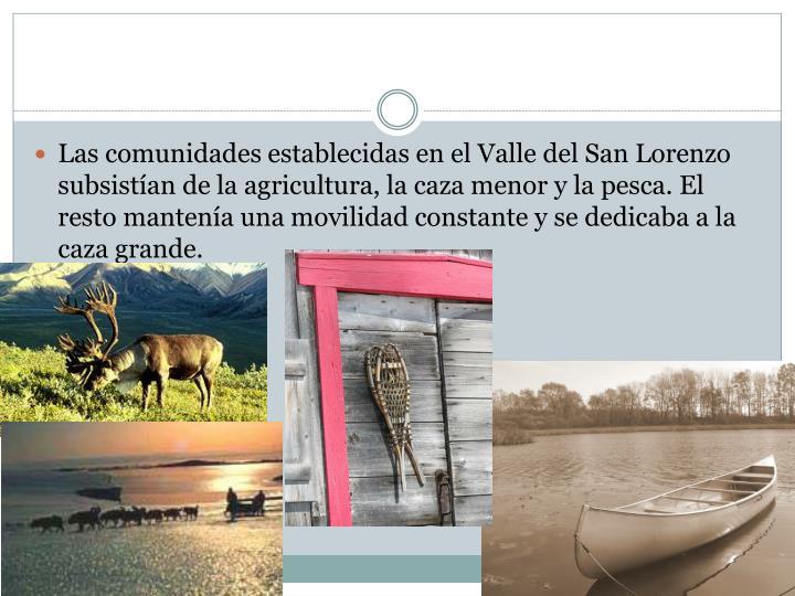 Las comunidades establecidas en el Valle del San Lorenzo subsistían de la agricultura, la caza menor y la pesca. El resto mantenía una movilidad constante y se dedicaba a la caza grande.