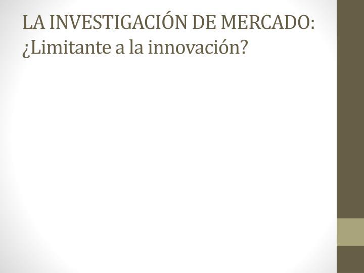 LA INVESTIGACIÓN DE MERCADO: ¿Limitante a la innovación?
