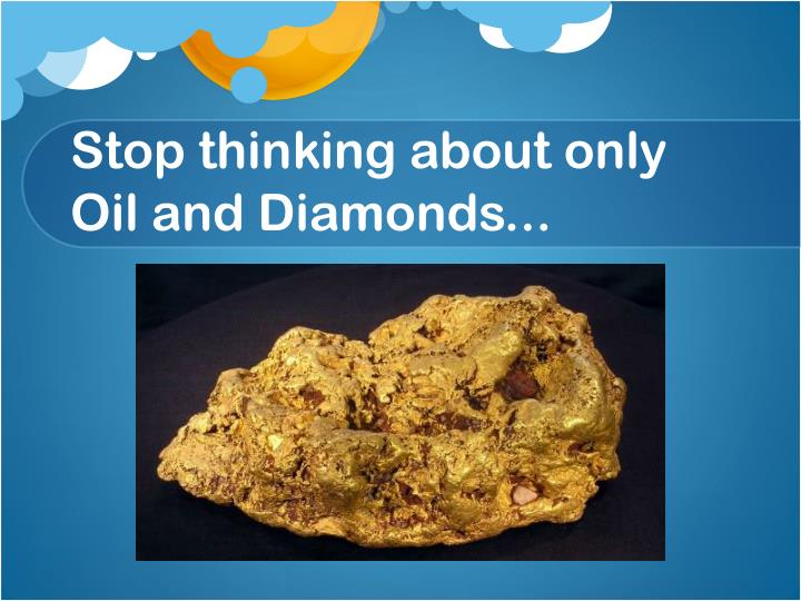 Stop thinking about only Oil and Diamonds...