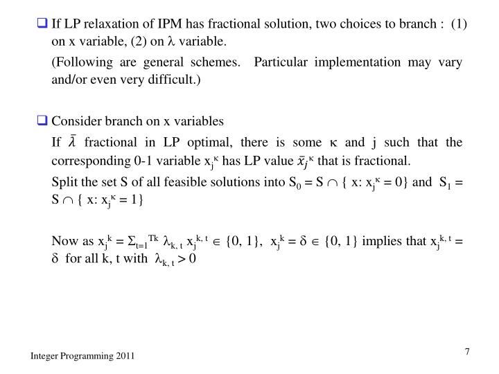 If LP relaxation of IPM has fractional solution, two choices to branch :  (1) on x variable, (2) on