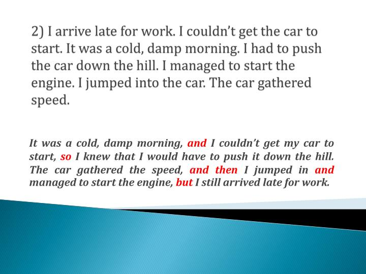 2) I arrive late for work. I couldn't get the car to start. It was a cold, damp morning. I had to push the car down the hill. I managed to start the engine. I jumped into the car. The car gathered speed.
