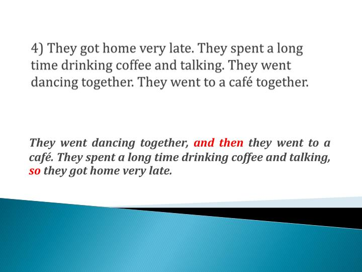 4) They got home very late. They spent a long time drinking coffee and talking. They went dancing together. They went to a café together.