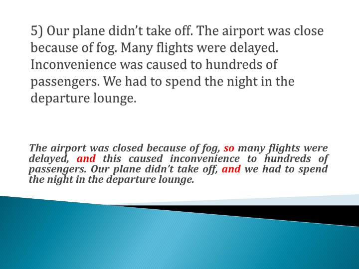 5) Our plane didn't take off. The airport was close because of fog. Many flights were delayed. Inconvenience was caused to hundreds of passengers. We had to spend the night in the departure lounge.