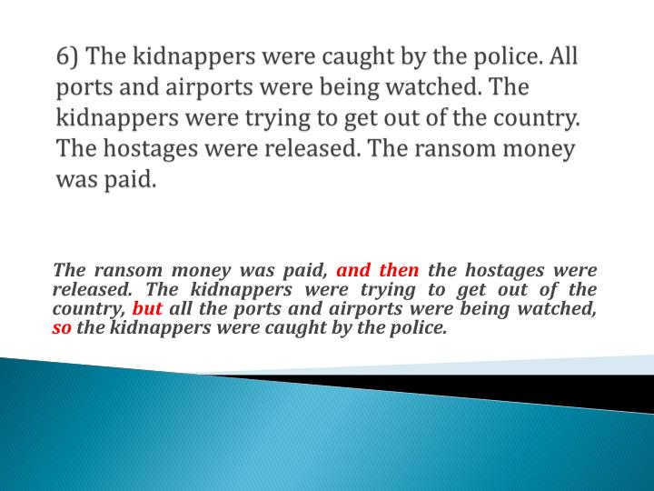6) The kidnappers were caught by the police. All ports and airports were being watched. The kidnappers were trying to get out of the country. The hostages were released. The ransom money was paid.