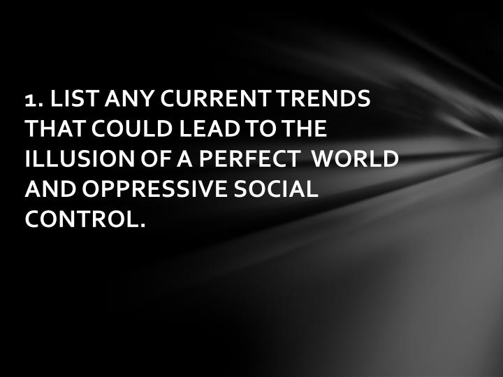 1. LIST ANY CURRENT TRENDS THAT COULD LEAD TO THE ILLUSION OF A PERFECT  WORLD AND OPPRESSIVE SOCIAL CONTROL.