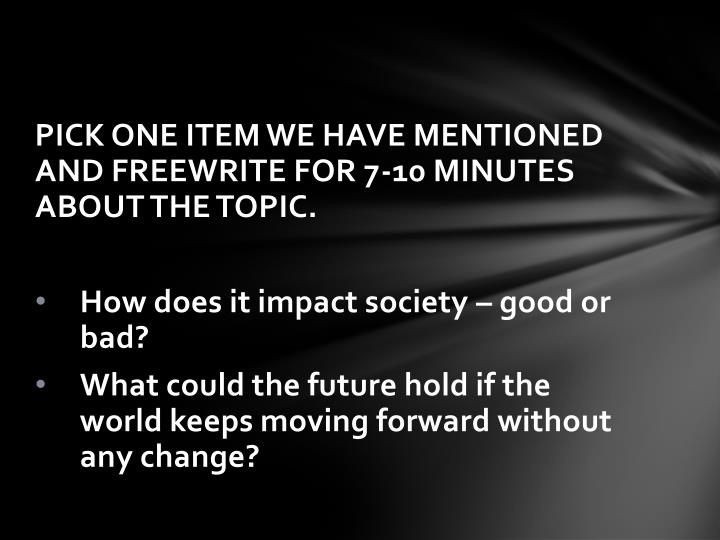 PICK ONE ITEM WE HAVE MENTIONED AND FREEWRITE FOR 7-10 MINUTES ABOUT THE TOPIC.