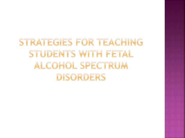 Strategies for teaching Students with fetal alcohol spectrum Disorders