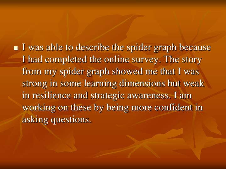 I was able to describe the spider graph because I had completed the online survey. The story from my spider graph showed me that I was strong in some learning dimensions but weak in resilience and strategic awareness. I am working on these by being more confident in asking questions.
