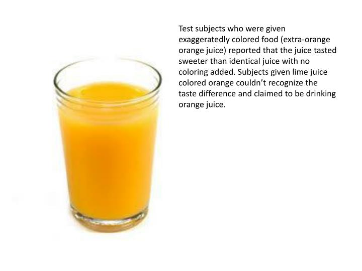Test subjects who were given exaggeratedly colored food (extra-orange orange juice) reported that the juice tasted sweeter than identical juice with no coloring added. Subjects given lime juice colored