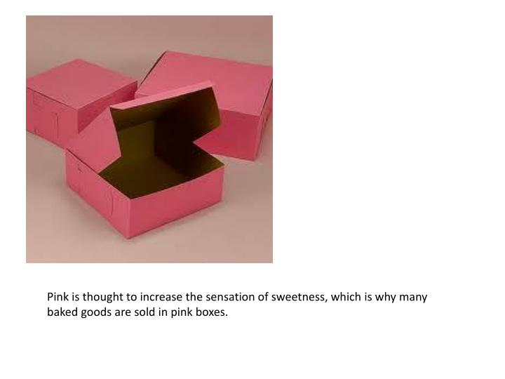 Pink is thought to increase the sensation of sweetness, which is why many baked goods are sold in pink boxes.