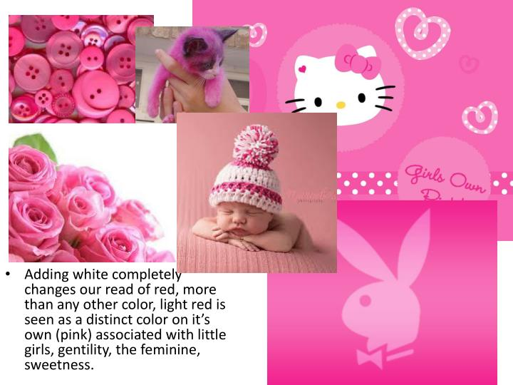 Adding white completely changes our read of red, more than any other color, light red is seen as a distinct color on it's own (pink) associated with little girls, gentility, the feminine, sweetness.