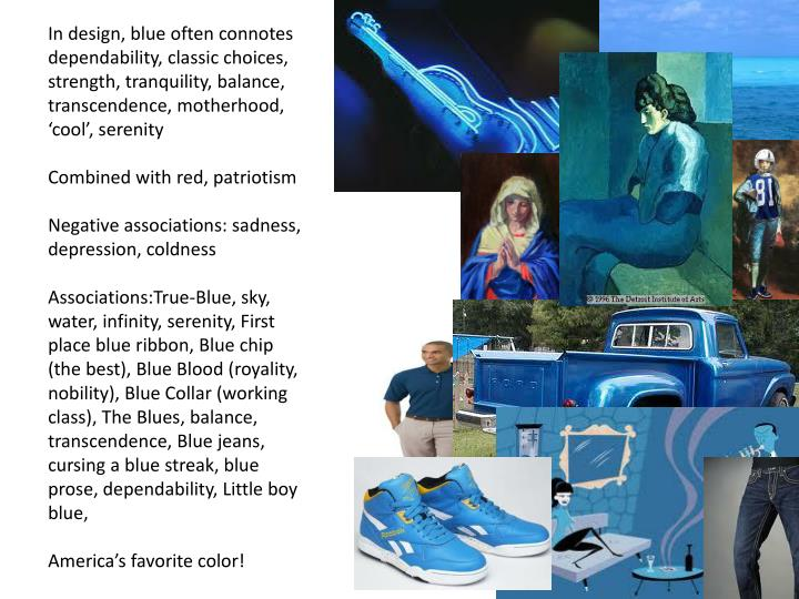 In design, blue often connotes dependability, classic choices, strength, tranquility, balance, transcendence, motherhood, 'cool', serenity