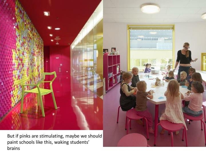 But if pinks are stimulating, maybe we should paint schools like this, waking students' brains