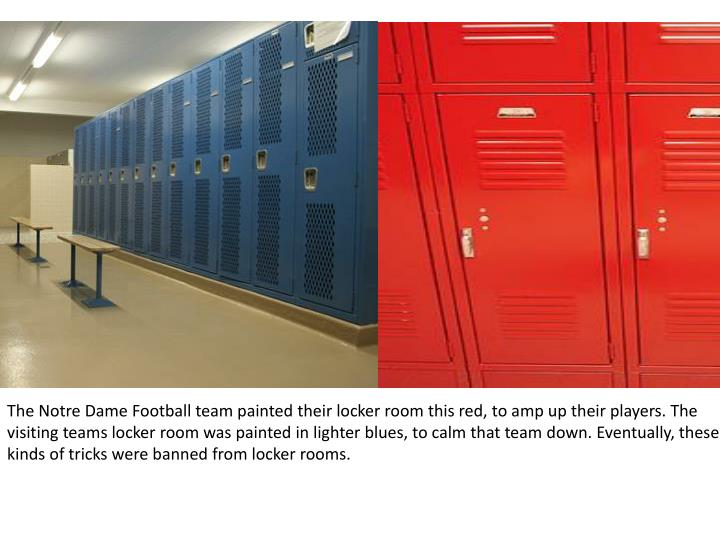 The Notre Dame Football team painted their locker room this red, to amp up their players. The visiting teams locker room was painted in lighter blues, to calm that team down. Eventually, these kinds of tricks were banned from locker rooms.