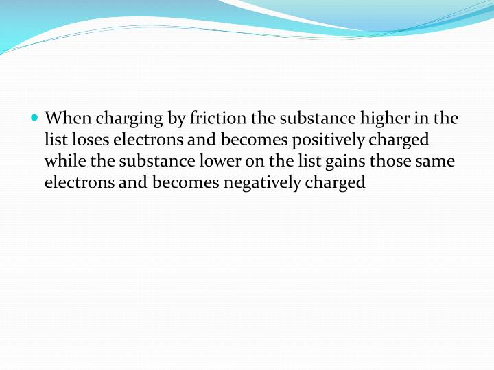 When charging by friction the substance higher in the list loses electrons and becomes positively charged while the substance lower on the list gains those same electrons and becomes negatively charged