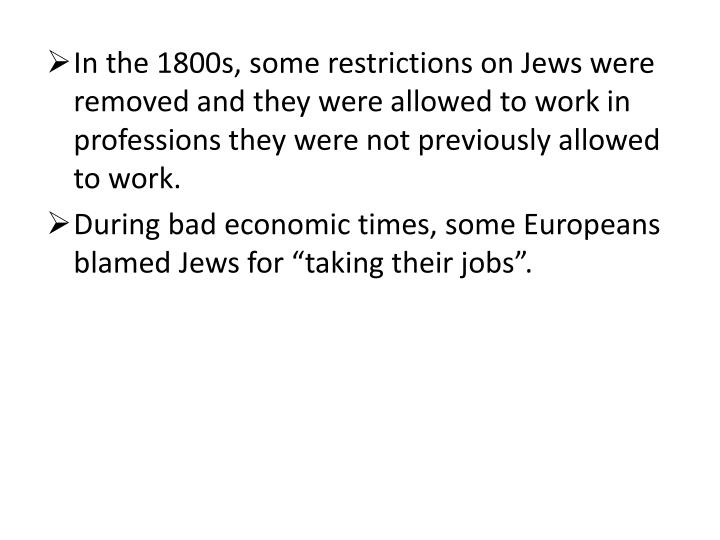 In the 1800s, some restrictions on Jews were removed and they were allowed to work in professions they were not previously allowed to work.