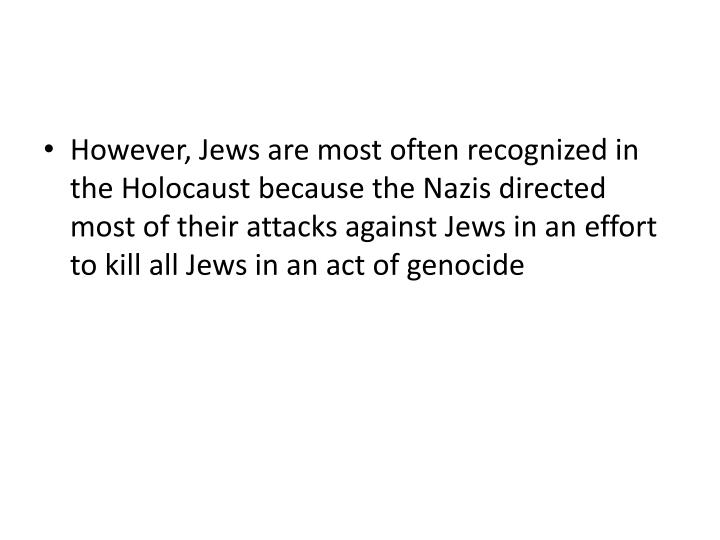 However, Jews are most often recognized in the Holocaust because the Nazis directed most of their attacks against Jews in an effort to kill all Jews in an act of genocide