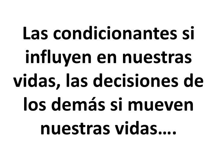 Las condicionantes si influyen en nuestras vidas, las decisiones de los demás si mueven nuestras vidas….