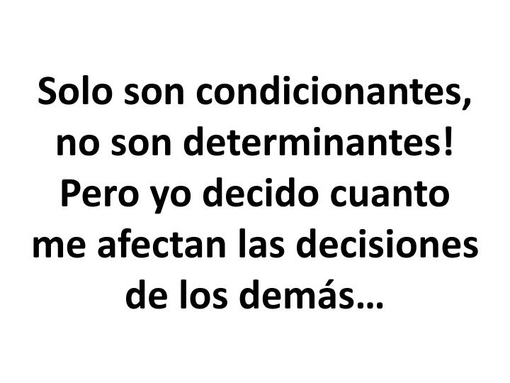 Solo son condicionantes, no son determinantes!