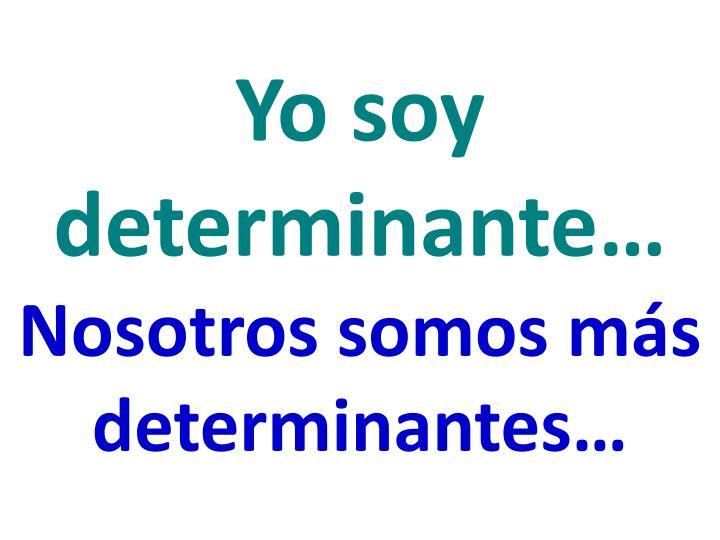 Yo soy  determinante…