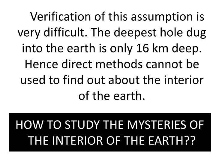 Verification of this assumption is very difficult. The deepest hole dug into the earth is only 16 km deep. Hence direct methods cannot be used to find out about the interior of the earth.