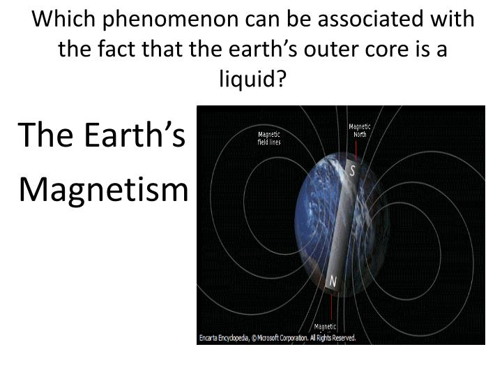 Which phenomenon can be associated with the fact that the earth's outer core is a liquid?