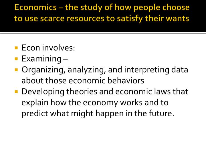 Economics – the study of how people choose to use scarce resources to satisfy their wants