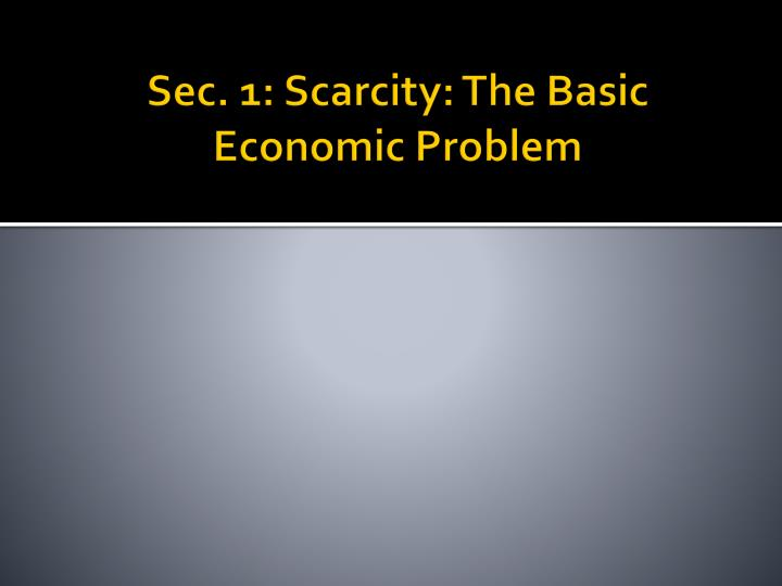 Sec 1 scarcity the basic economic problem