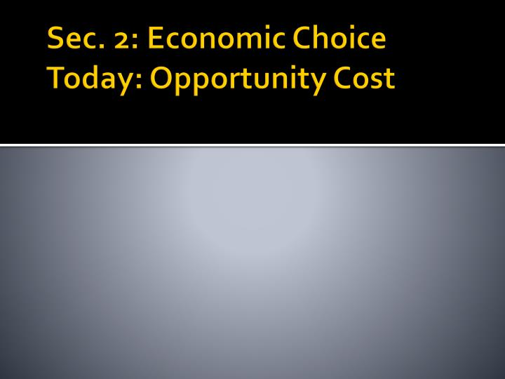 Sec. 2: Economic Choice Today: Opportunity Cost