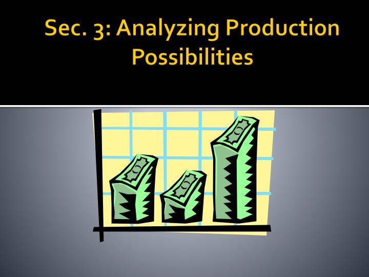 Sec. 3: Analyzing Production Possibilities