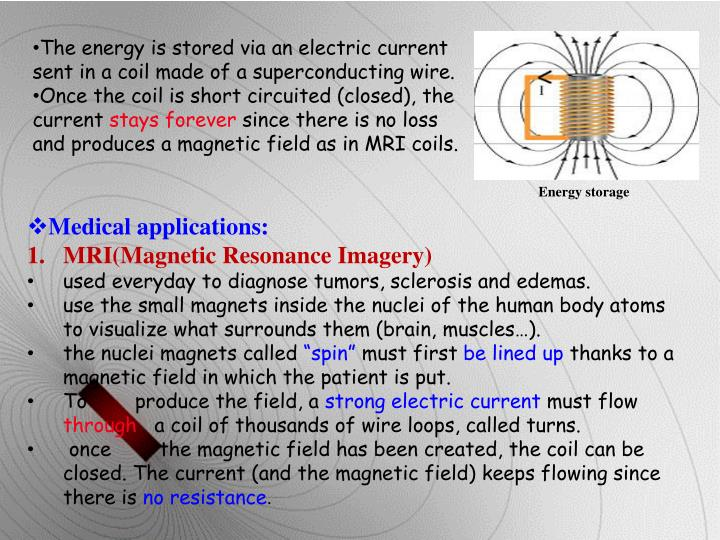The energy is stored via an electric current sent in a coil made of a superconducting wire.