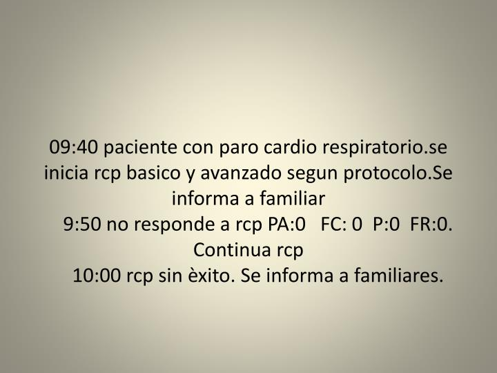 09:40 paciente con paro cardio respiratorio.se inicia rcp basico y avanzado segun protocolo.Se informa a familiar
