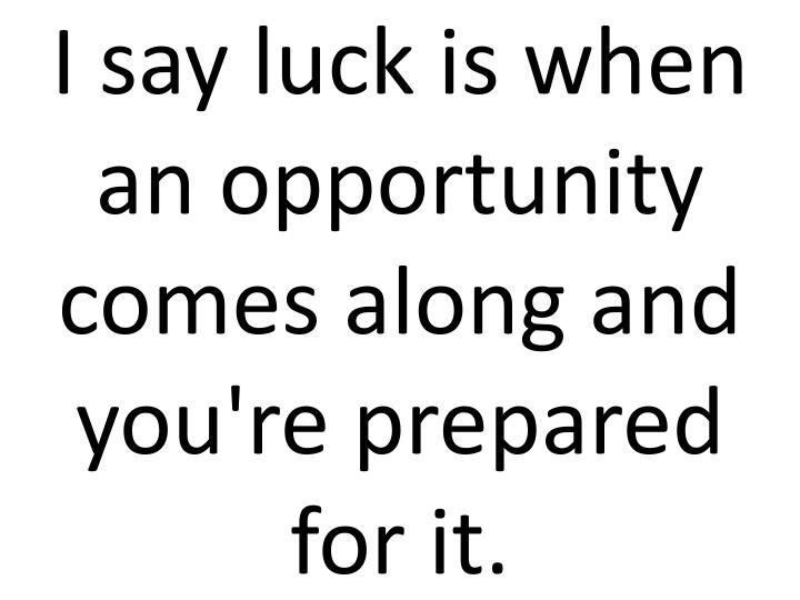 I say luck is when an opportunity comes along and you're prepared for it.