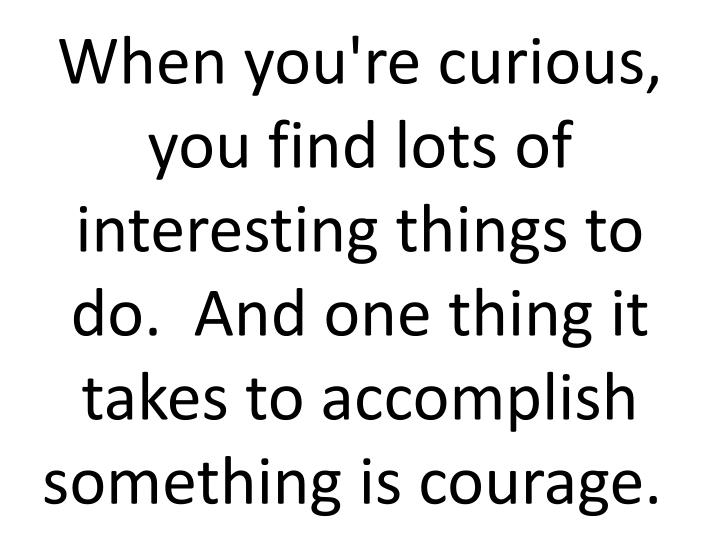 When you're curious, you find lots of interesting things to do.  And one thing it takes to accomplish something is courage.
