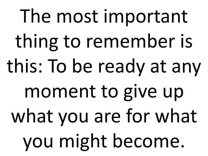 The most important thing to remember is this: To be ready at any moment to give up what you are for what you might become.