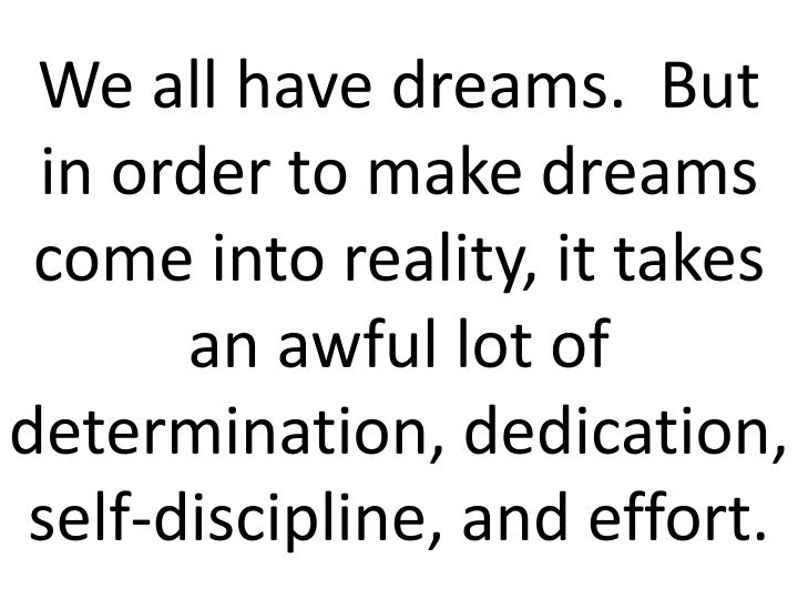 We all have dreams.  But in order to make dreams come into reality, it takes an awful lot of determination, dedication, self-discipline, and effort.