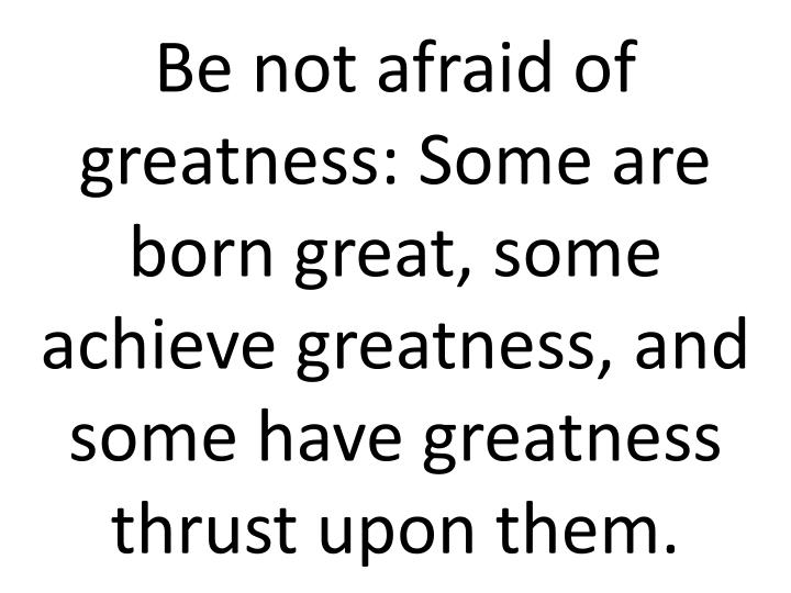 Be not afraid of greatness: Some are born great, some achieve greatness, and some have greatness thrust upon them.