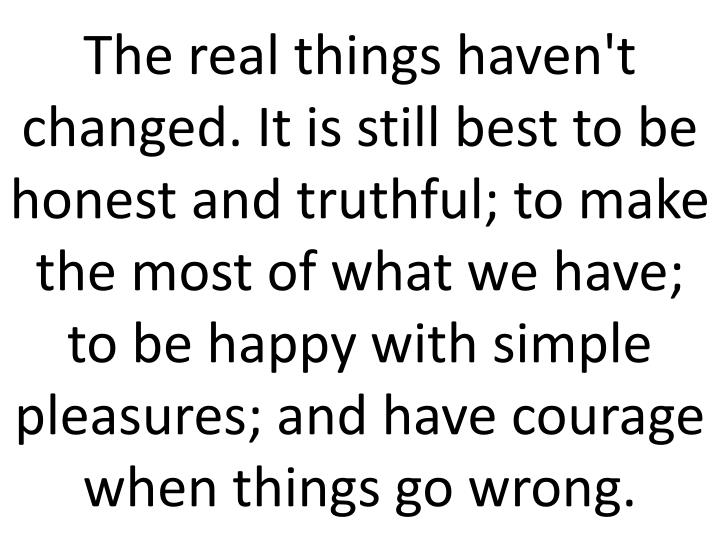 The real things haven't changed. It is still best to be honest and truthful; to make the most of what we have; to be happy with simple pleasures; and have courage when things go wrong.
