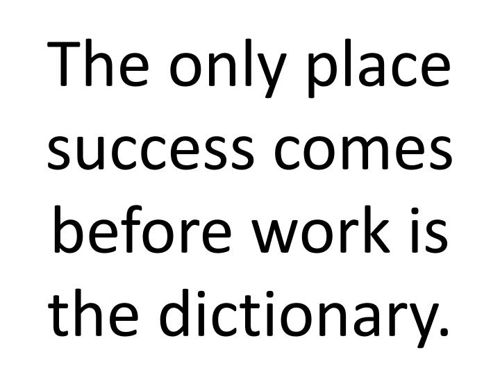 The only place success comes before work is the dictionary.