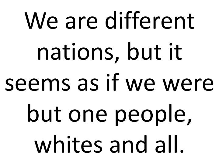 We are different nations, but it seems as if we were but one people, whites and all.