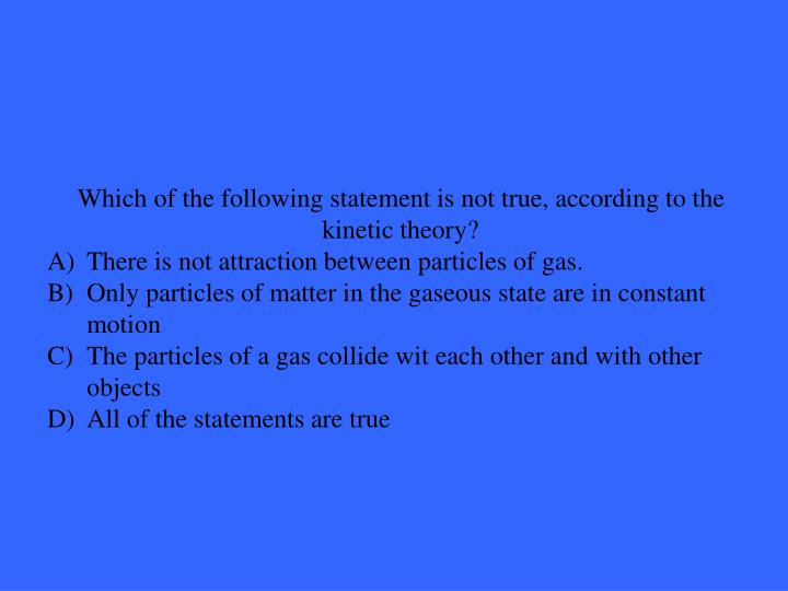 Which of the following statement is not true, according to the kinetic theory?